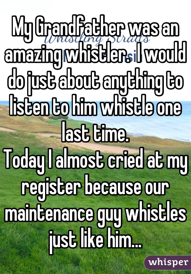 My Grandfather was an amazing whistler.  I would do just about anything to listen to him whistle one last time. Today I almost cried at my register because our maintenance guy whistles just like him...