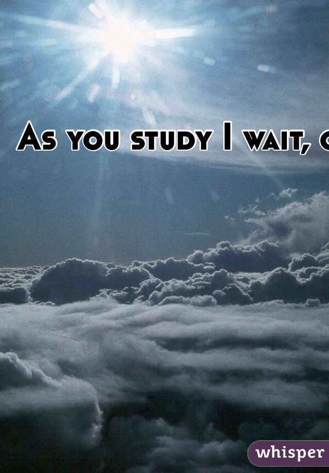 As you study I wait, one day these exams will be over and the sun will shine again. I hate exams.