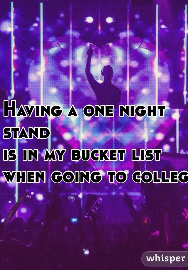 Having a one night  stand  is in my bucket list when going to college