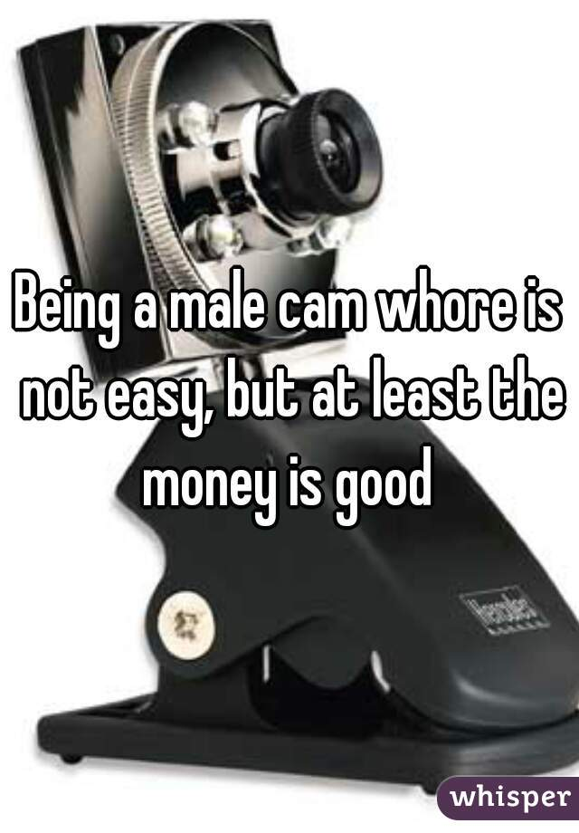 Being a male cam whore is not easy, but at least the money is good
