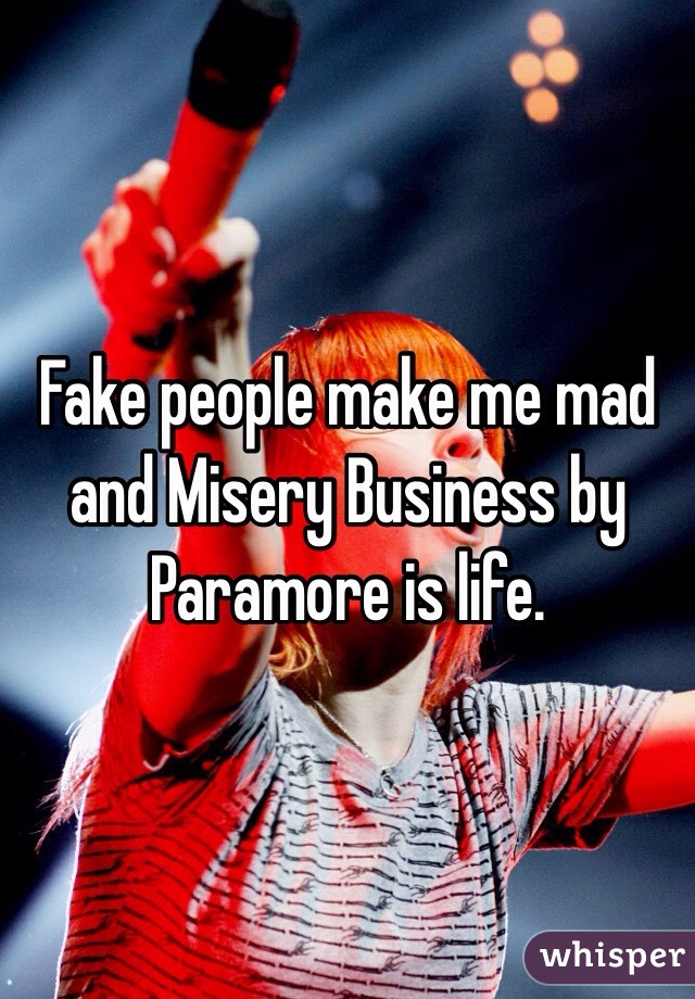 Fake people make me mad and Misery Business by Paramore is life.