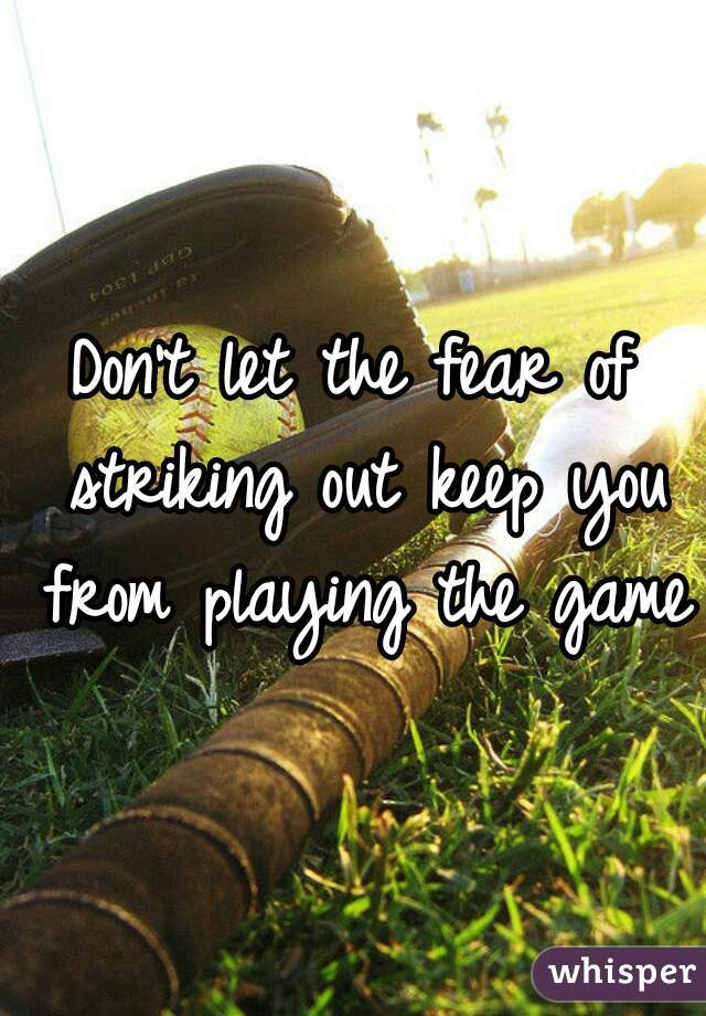 Don't let the fear of striking out keep you from playing the game