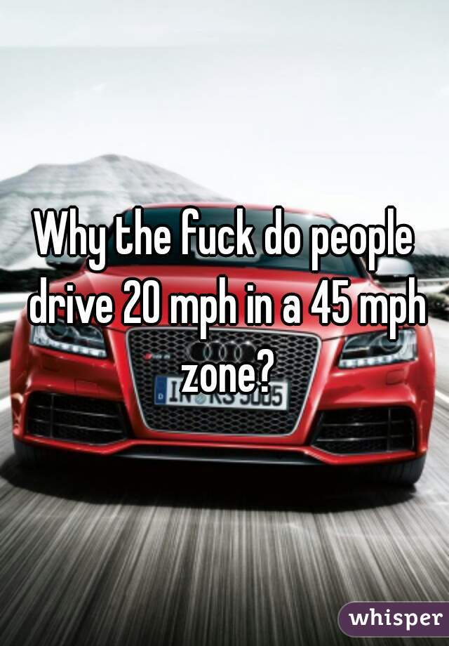 Why the fuck do people drive 20 mph in a 45 mph zone?