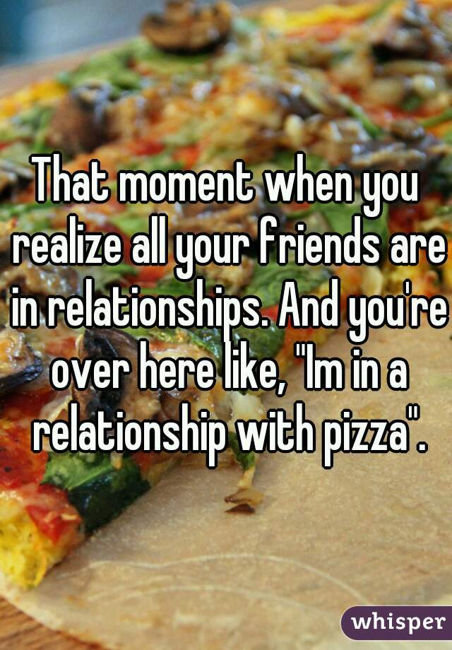 """That moment when you realize all your friends are in relationships. And you're over here like, """"Im in a relationship with pizza""""."""
