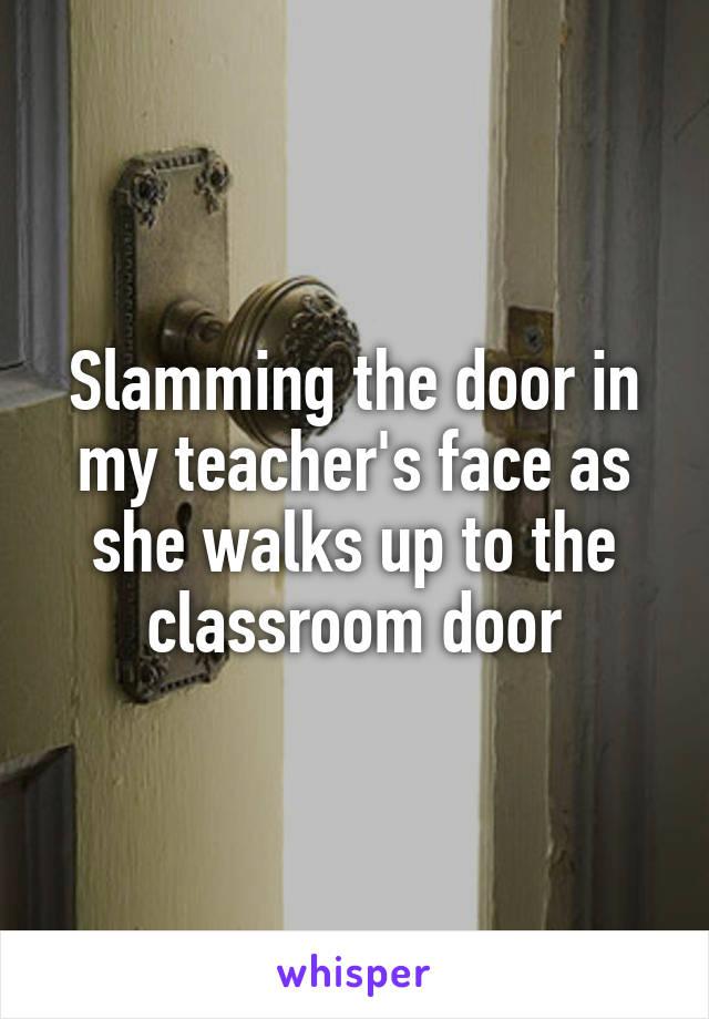Slamming the door in my teacher's face as she walks up to the classroom door