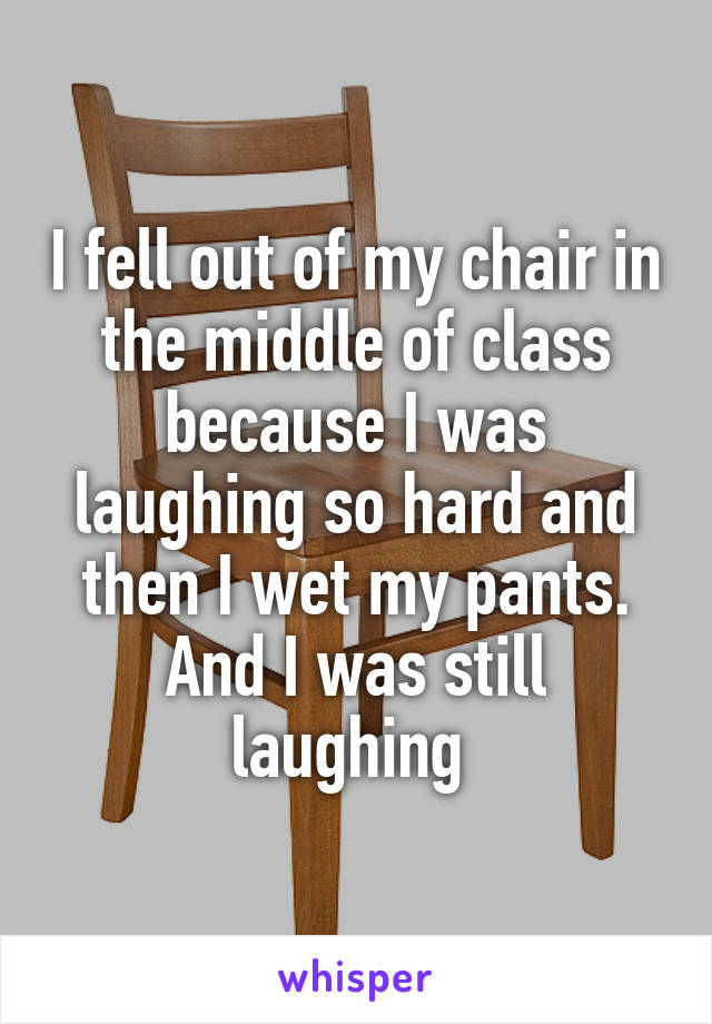 I fell out of my chair in the middle of class because I was laughing so hard and then I wet my pants. And I was still laughing