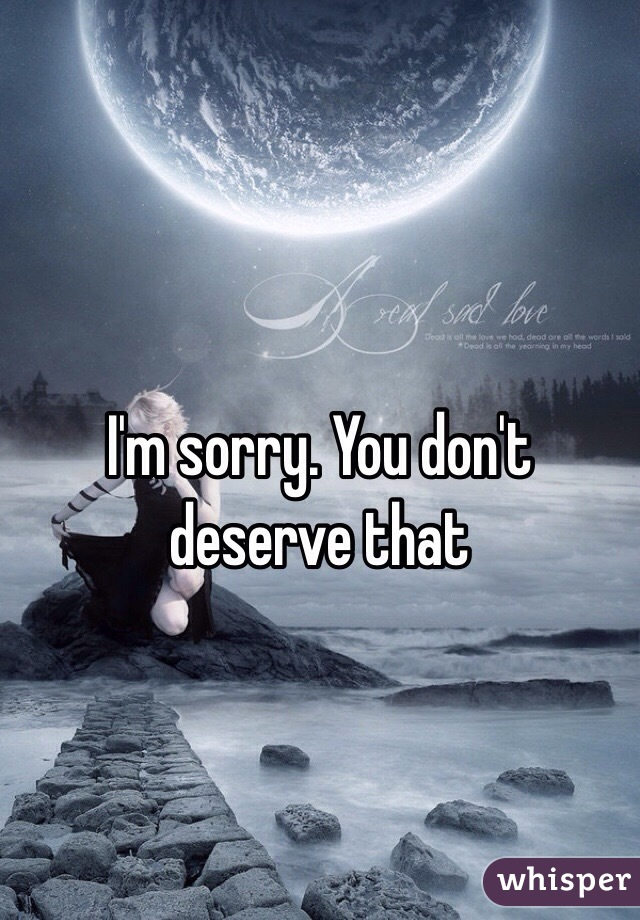 I'm sorry. You don't deserve that
