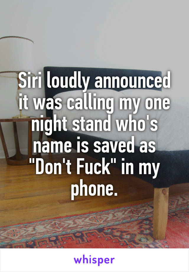 """Siri loudly announced it was calling my one night stand who's name is saved as """"Don't Fuck"""" in my phone."""