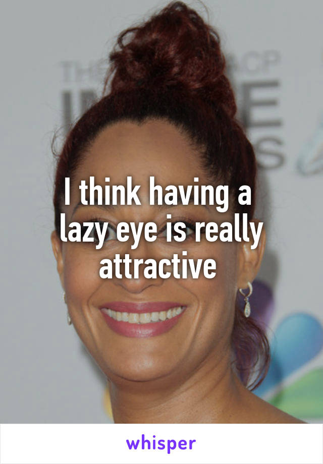 I think having a  lazy eye is really attractive
