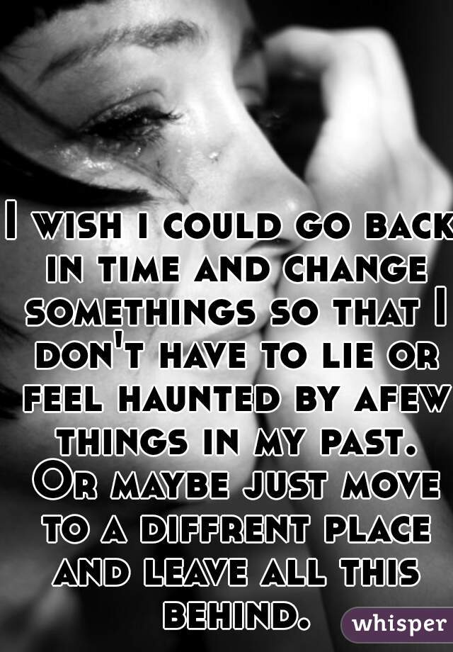 I Wish I Could Go Back In Time And Change Somethings So That I Dont