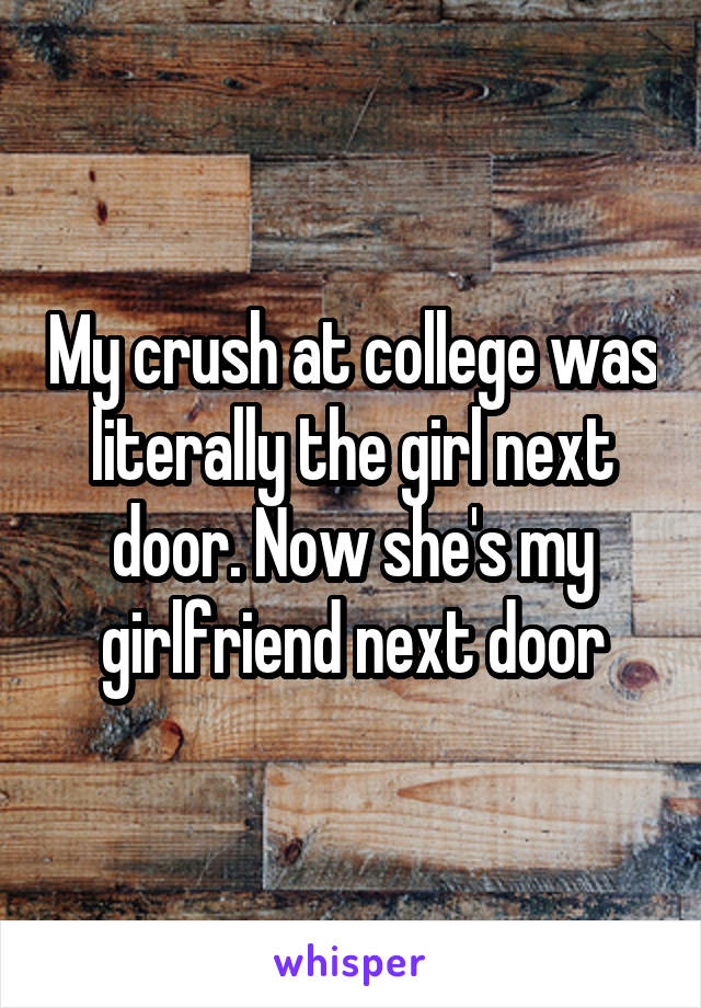 My crush at college was literally the girl next door. Now she's my girlfriend next door