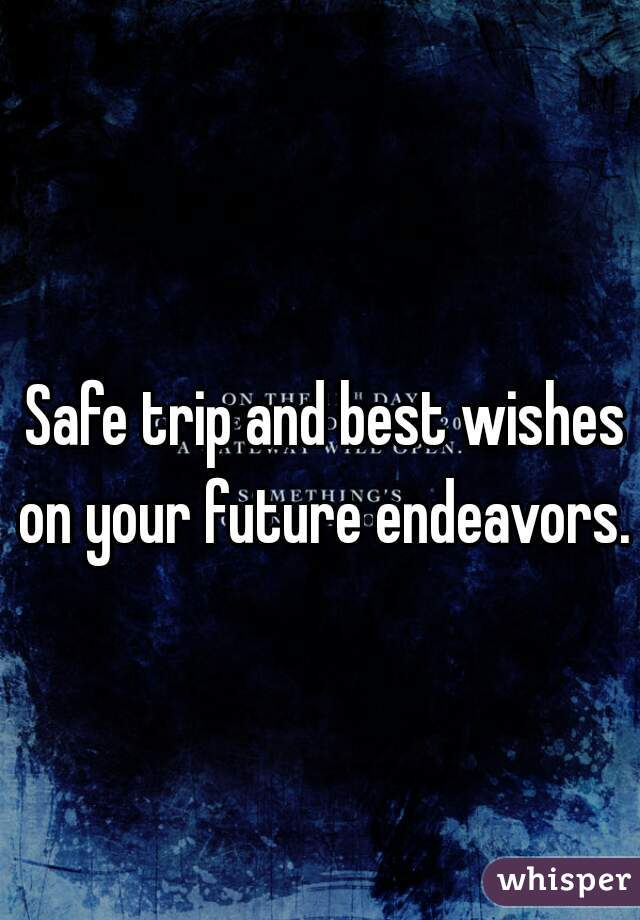 safe trip and best wishes on your future endeavors