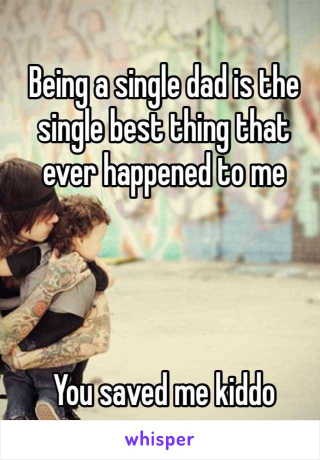 Being a single dad is the single best thing that ever happened to me     You saved me kiddo