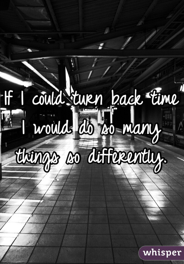 If I could turn back time I would do so many things so differently