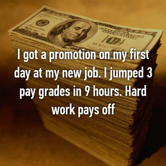 I got a promotion on my first day at my new job. I jumped 3 pay grades in 9 hours. Hard work pays off