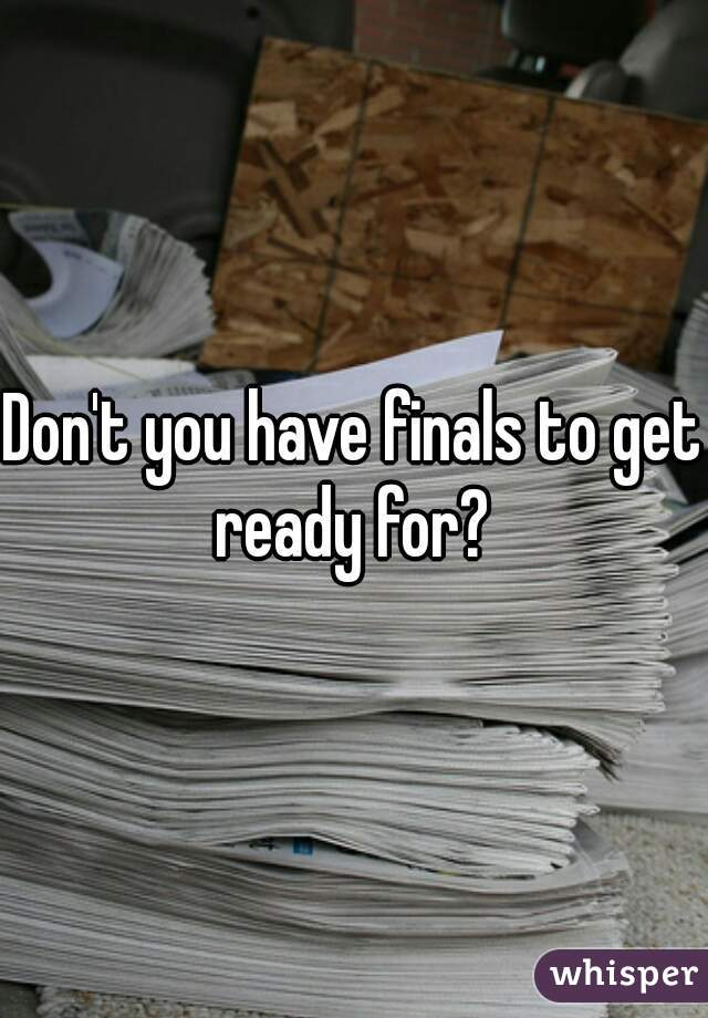 Don't you have finals to get ready for?