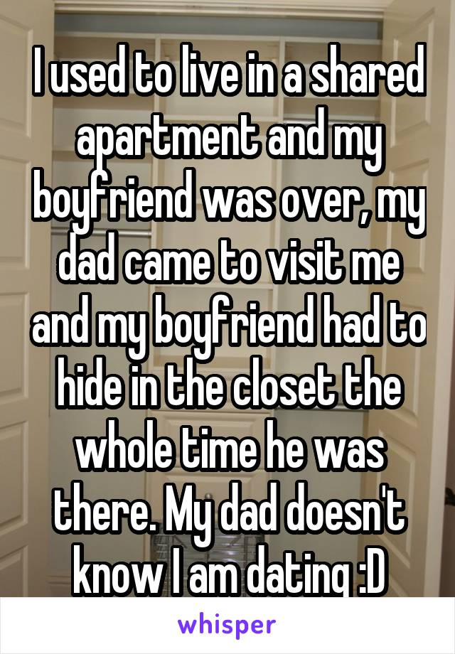 I used to live in a shared apartment and my boyfriend was over, my dad came to visit me and my boyfriend had to hide in the closet the whole time he was there. My dad doesn't know I am dating :D