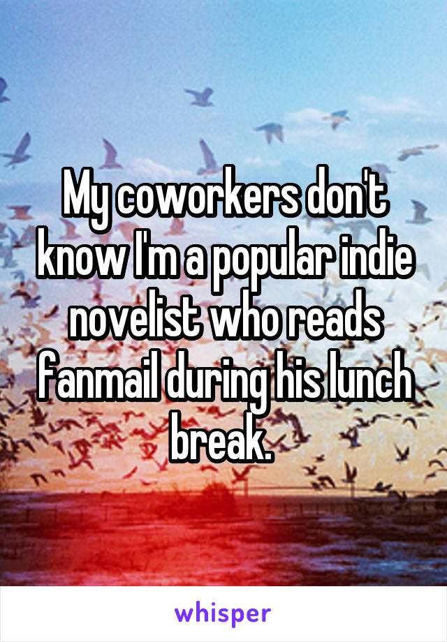 My coworkers don't know I'm a popular indie novelist who reads fanmail during his lunch break.