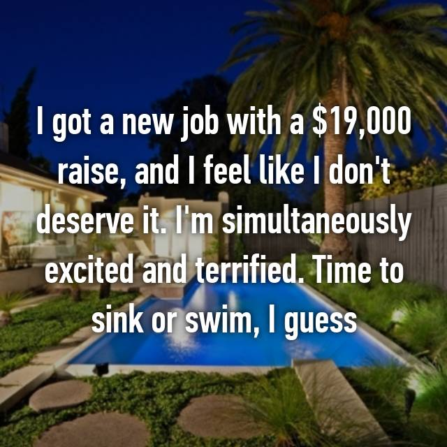 I got a new job with a $19,000 raise, and I feel like I don't deserve it. I'm simultaneously excited and terrified. Time to sink or swim, I guess