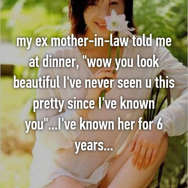 """my ex mother-in-law told me at dinner, """"wow you look beautiful I've never seen u this pretty since I've known you""""...I've known her for 6 years..."""