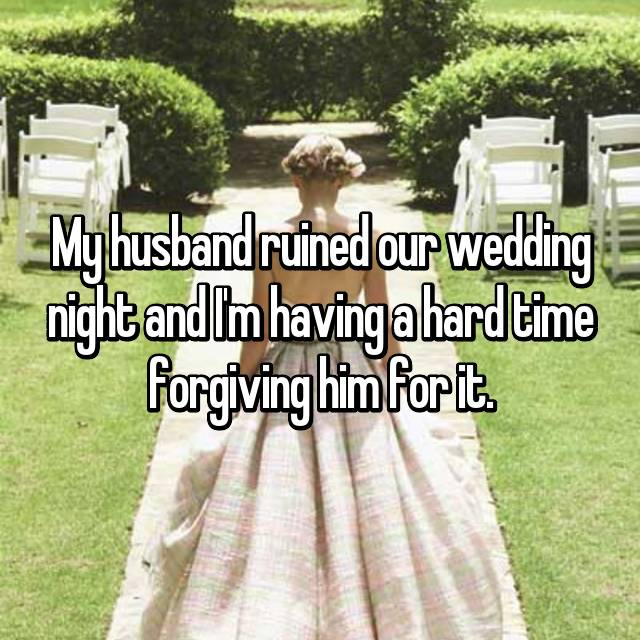 My husband ruined our wedding night and I'm having a hard time forgiving him for it.