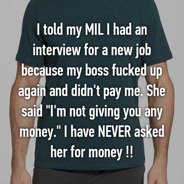 "I told my MIL I had an interview for a new job because my boss fucked up again and didn't pay me. She said ""I'm not giving you any money."" I have NEVER asked her for money !!"
