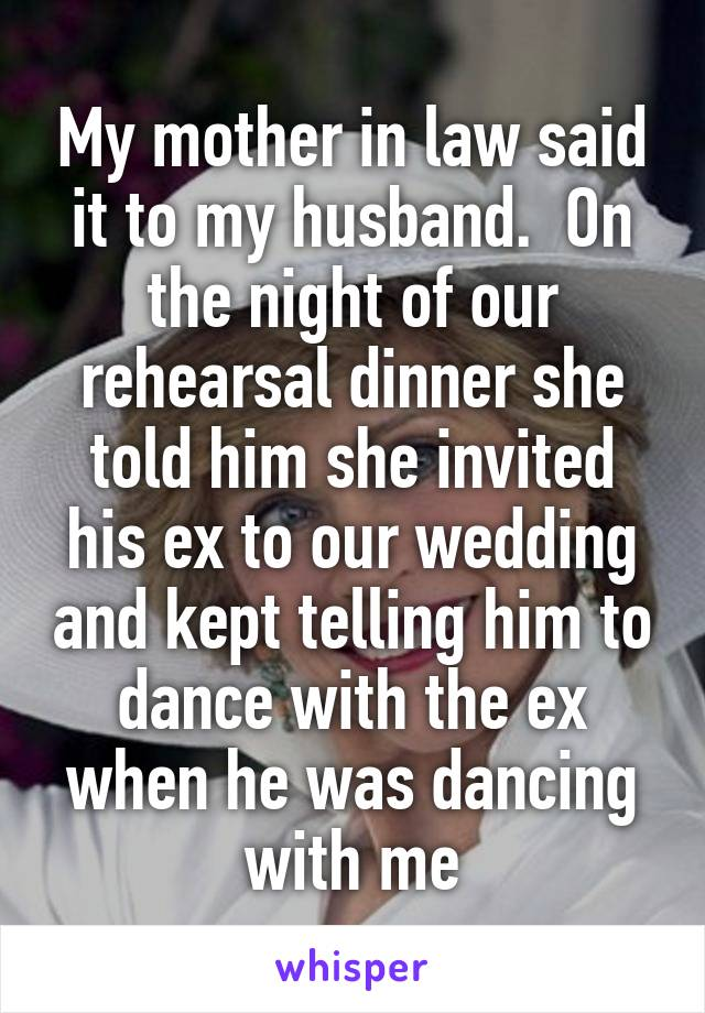 My mother in law said it to my husband.  On the night of our rehearsal dinner she told him she invited his ex to our wedding and kept telling him to dance with the ex when he was dancing with me