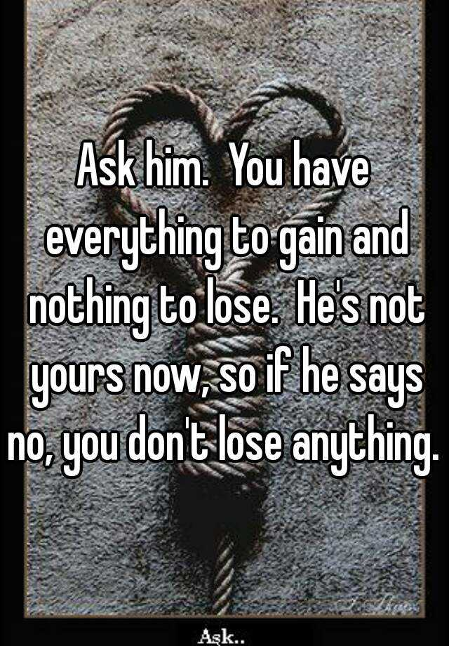 Ask Him You Have Everything To Gain And Nothing To Lose Hes Not