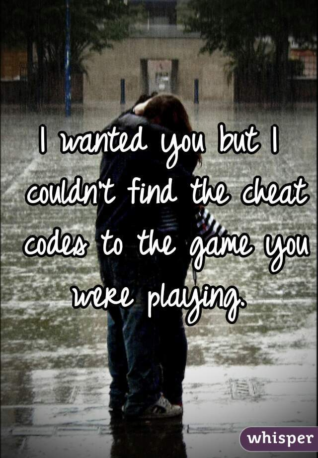 I wanted you but I couldn't find the cheat codes to the game