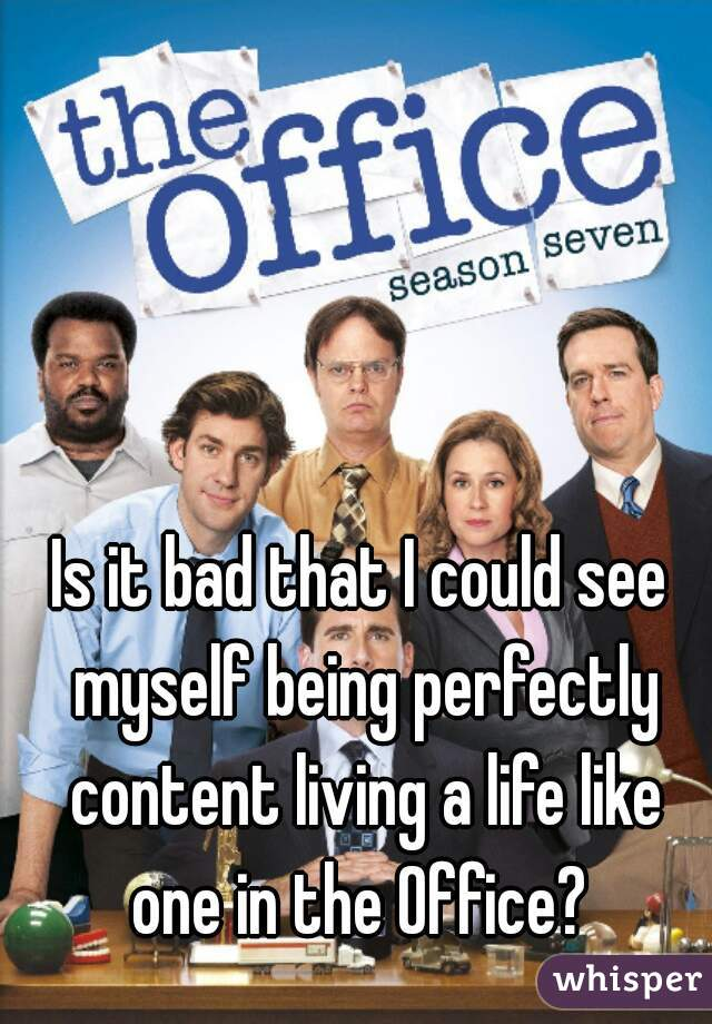 Is it bad that I could see myself being perfectly content living a life like one in the Office?