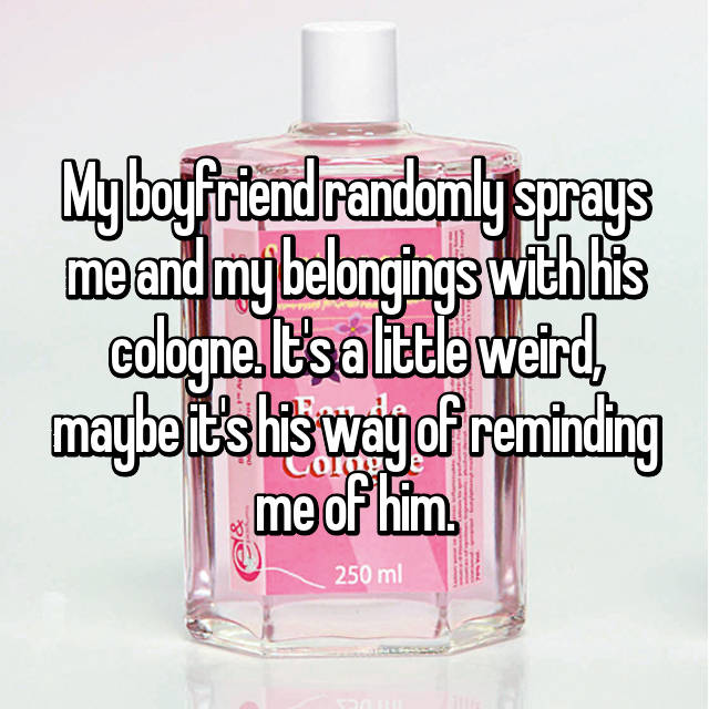 My boyfriend randomly sprays me and my belongings with his cologne. It's a little weird, maybe it's his way of reminding me of him.