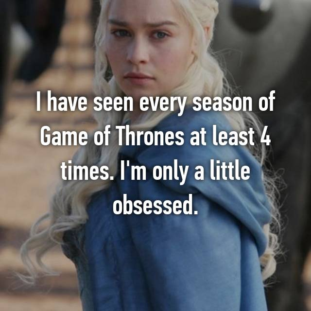I have seen every season of Game of Thrones at least 4 times. I'm only a little obsessed.