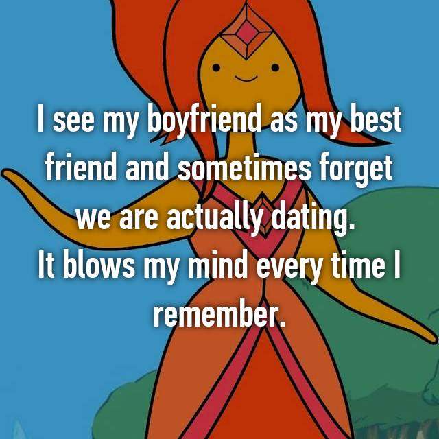I see my boyfriend as my best friend and sometimes forget we are actually dating.  It blows my mind every time I remember.