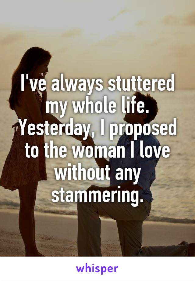 I've always stuttered my whole life. Yesterday, I proposed to the woman I love without any stammering.