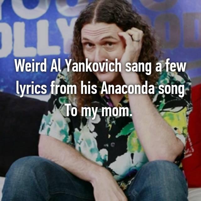 Weird Al Yankovich sang a few lyrics from his Anaconda song To my mom.