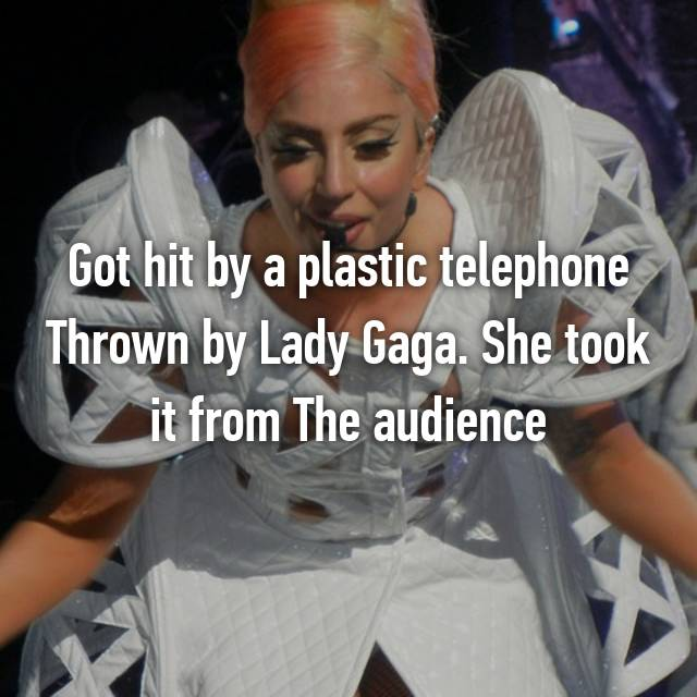 Got hit by a plastic telephone Thrown by Lady Gaga. She took it from The audience