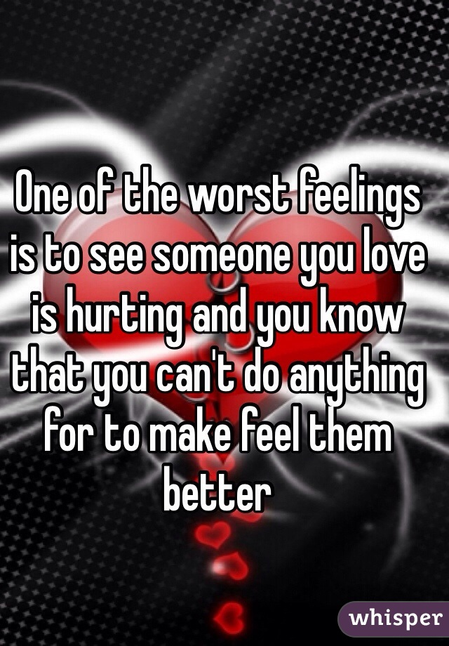 One of the worst feelings is to see someone you love is