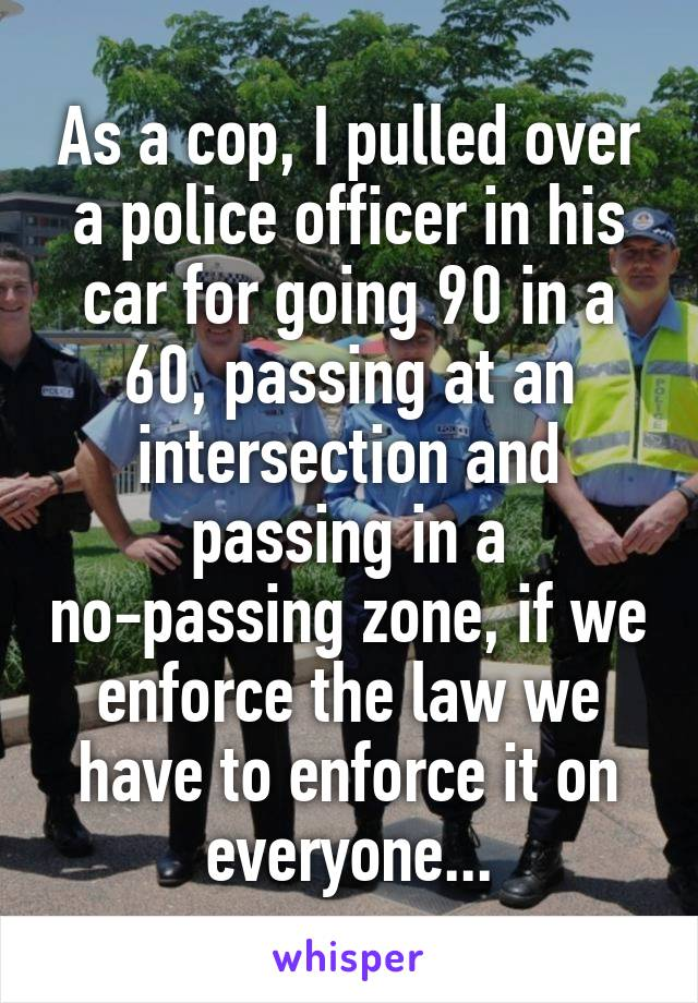 As a cop, I pulled over a police officer in his car for going 90 in a 60, passing at an intersection and passing in a no-passing zone, if we enforce the law we have to enforce it on everyone...