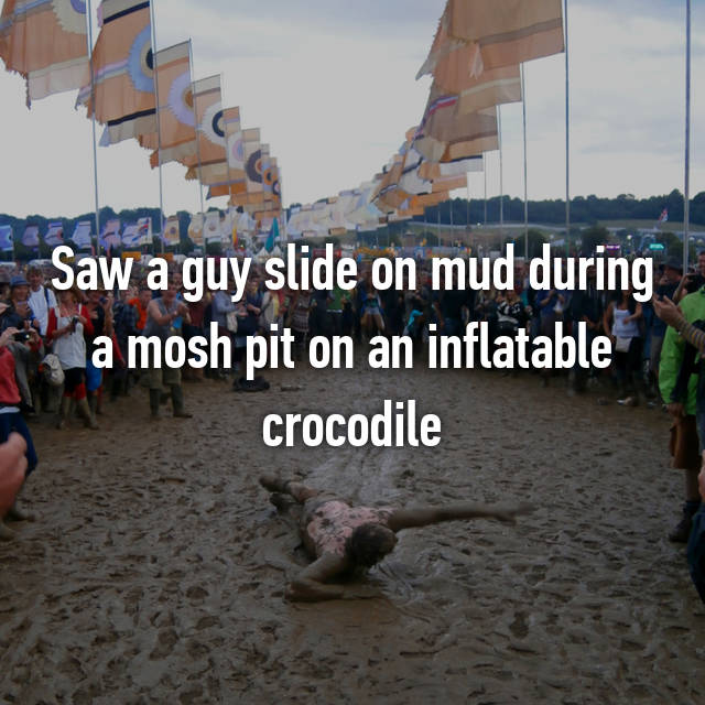 Saw a guy slide on mud during a mosh pit on an inflatable crocodile