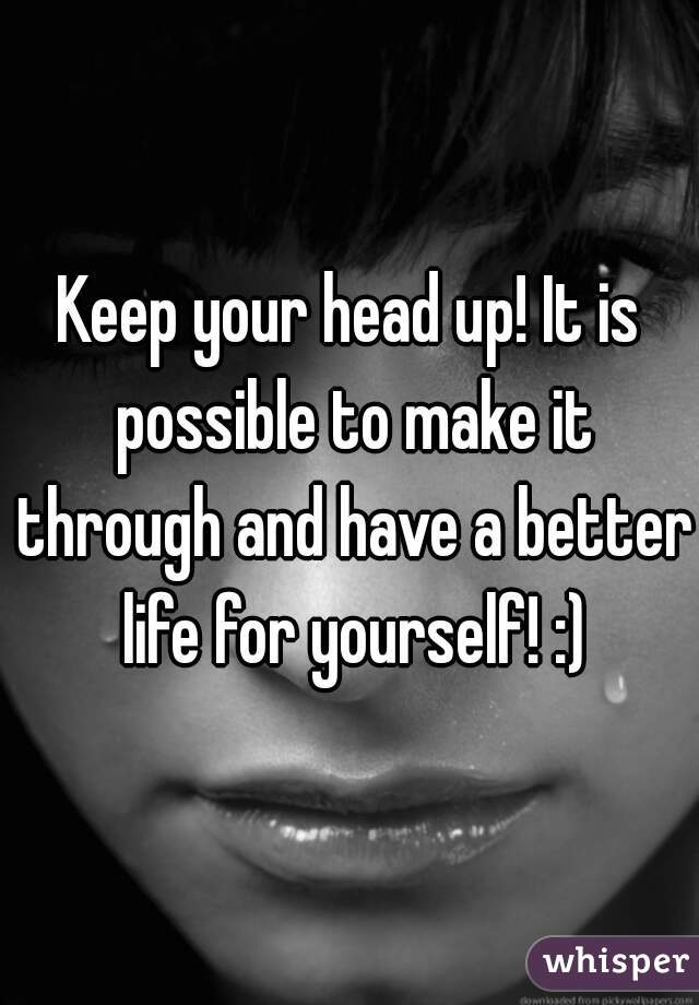 Keep your head up! It is possible to make it through and have a better life for yourself! :)