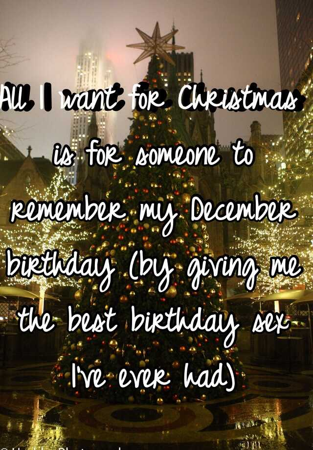 all i want for christmas is for someone to remember my december birthday by giving me the best birthday sex ive ever had - When Was Christmas