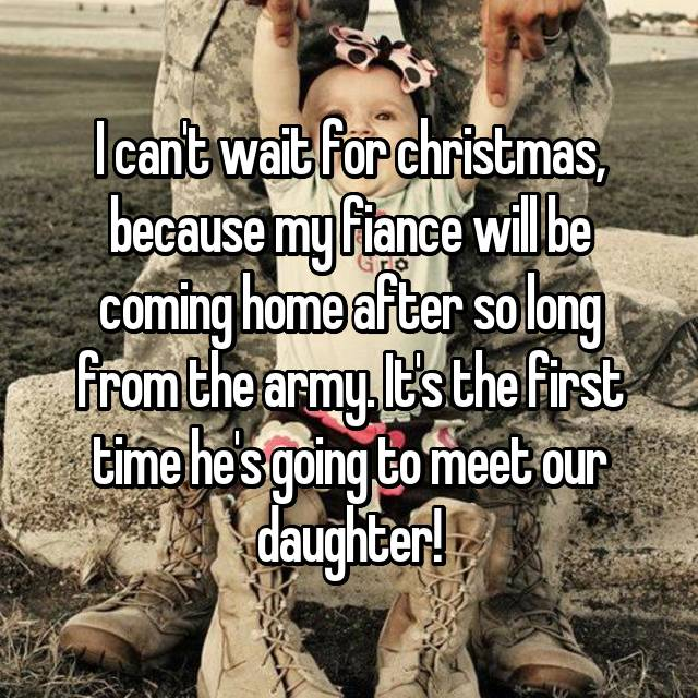 I can't wait for christmas, because my fiance will be coming home after so long from the army. It's the first time he's going to meet our daughter!