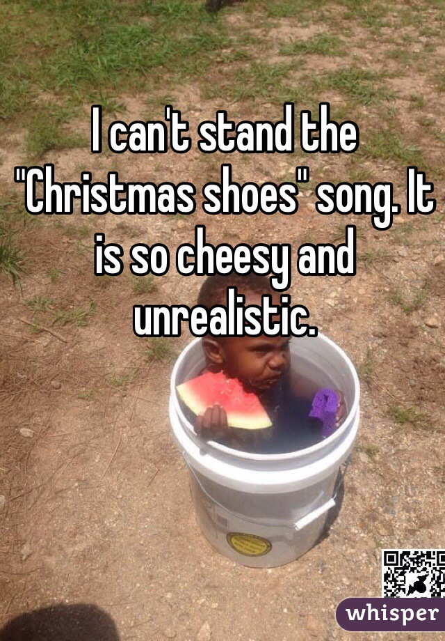 i cant stand the christmas shoes song it is so cheesy and unrealistic - Song Christmas Shoes