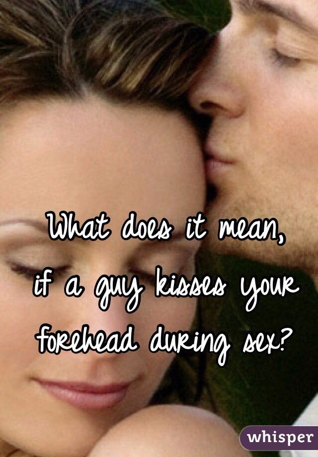 Forehead kisses your what a mean it when does guy It's Clear