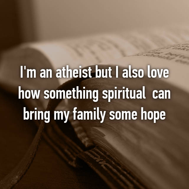I'm an atheist but I also love how something spiritual  can bring my family some hope