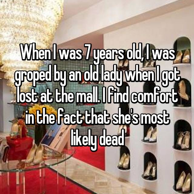 When I was 7 years old, I was groped by an old lady when I got lost at the mall. I find comfort in the fact that she's most likely dead