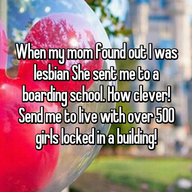 When my mom found out I was lesbian She sent me to a boarding school. How clever! Send me to live with over 500 girls locked in a building!