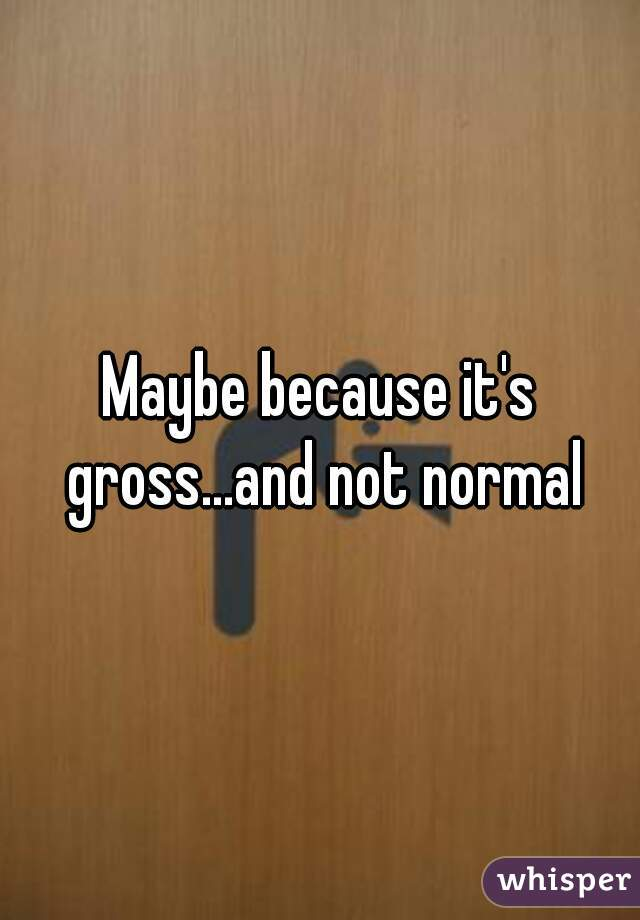 Maybe because it's gross...and not normal