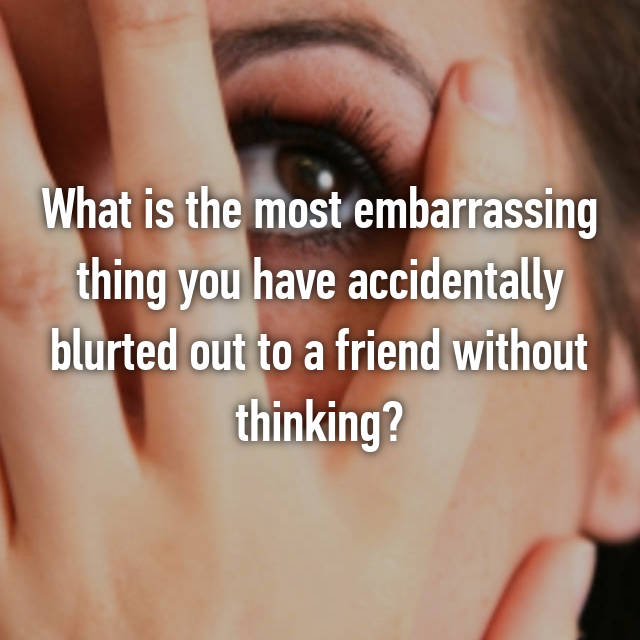 What is the most embarrassing thing you have accidentally blurted out to a friend without thinking?