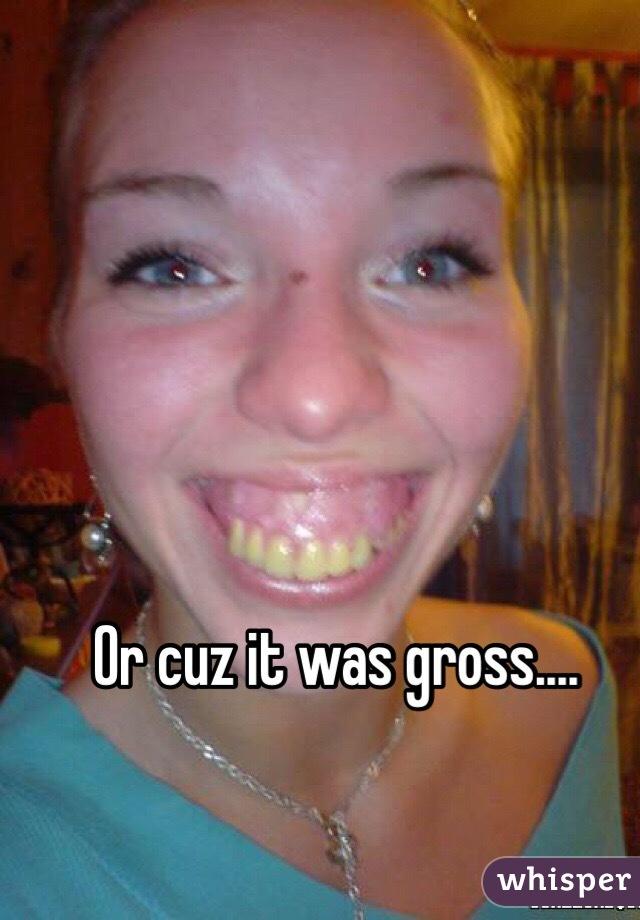 Or cuz it was gross....